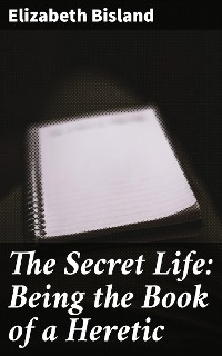 Cover The Secret Life: Being the Book of a Heretic