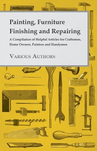 Cover Painting, Furniture Finishing and Repairing - A Compilation of Helpful Articles for Craftsmen, Home Owners, Painters and Handymen
