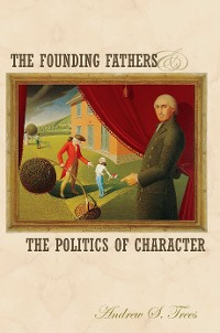 Cover The Founding Fathers and the Politics of Character