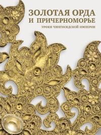 Cover Золотая Орда и Причерноморье. Уроки Чингисидской империи