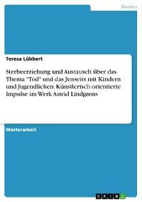 """Cover Sterbeerziehung und Austausch über das Thema """"Tod"""" und das Jenseits mit Kindern und Jugendlichen. Künstlerisch orientierte Impulse im Werk Astrid Lindgrens"""
