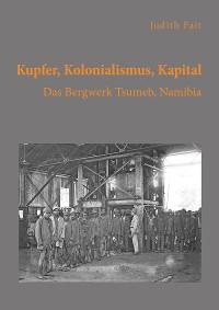 Cover Kupfer, Kolonialismus, Kapital. Das Bergwerk Tsumeb, Namibia