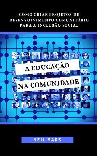 Cover A Educação na Comunidade: Como Criar Projetos de Desenvolvimento Comunitário para a Inclusão Social