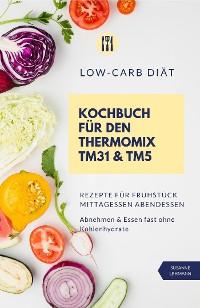 Cover Low-Carb Diät Kochbuch für den Thermomix TM31 & TM5 Rezepte für Frühstück Mittagessen Abendessen Abnehmen & Essen fast ohne Kohlenhydrate