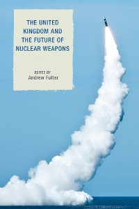 Cover The United Kingdom and the Future of Nuclear Weapons