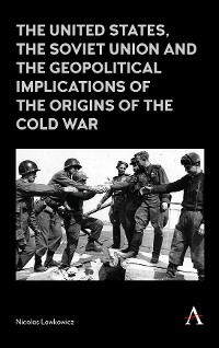 Cover The United States, the Soviet Union and the Geopolitical Implications of the Origins of the Cold War