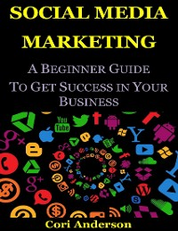 Cover Social Media Marketing : A Beginner Guide to Get Success In Your Business