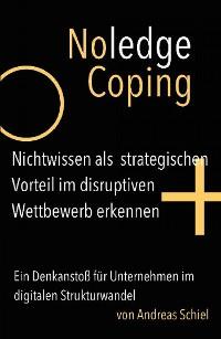Cover NoledgeCoping. Nichtwissen als strategischen Vorteil im disruptiven Wettbewerb erkennen.