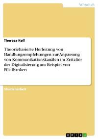 Cover Theoriebasierte Herleitung von Handlungsempfehlungen zur Anpassung von Kommunikationskanälen im Zeitalter der Digitalisierung am Beispiel von Filialbanken