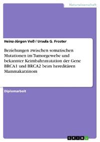 Cover Beziehungen zwischen somatischen Mutationen im Tumorgewebe und bekannter Keimbahnmutation der Gene BRCA1 und BRCA2 beim hereditären Mammakarzinom