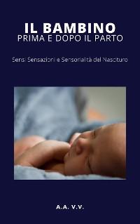 Cover Il bambino prima e dopo il parto - Sensi, sensazioni e sensorialità del nascituro
