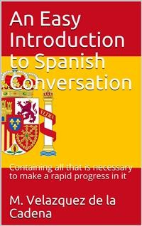 Cover An Easy Introduction to Spanish Conversation / Containing all that is necessary to make a rapid progress in it