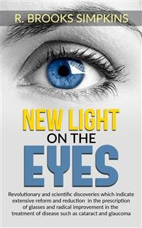 Cover New Light on the Eyes - Revolutionary and scientific discoveries wich indicate extensive reform and reduction in the prescription of glasses and radical improvement in the treatment of disease such as cataract and glaucoma