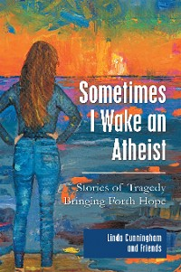 Cover Sometimes I Wake an Atheist: Stories of Tragedy Bringing Forth Hope
