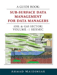 Cover A Guide Book: Sub-Surface Data Management for Data Managers (Oil & Gas Sector) Volume -1 Seismic