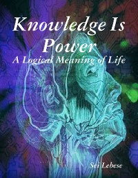 Cover Knowledge Is Power: A Logical Meaning of Life