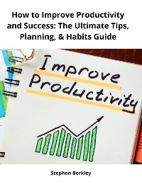 Cover How to Improve Productivity and Success: The Ultimate Tips, Planning, & Habits Guide