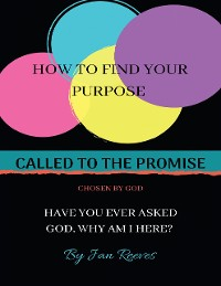 Cover Called to the Promise Chosen By God: How to Find Your Purpose Have You Ever Asked God, Why Am I Here?
