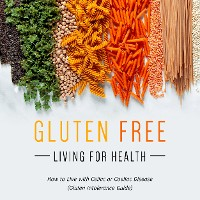 Cover Gluten Free Living For Health: How to Live with Celiac or Coeliac Disease (Gluten Intolerance Guide)
