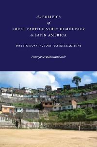 Cover The Politics of Local Participatory Democracy in Latin America