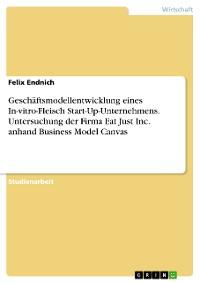 Cover Geschäftsmodellentwicklung eines In-vitro-Fleisch Start-Up-Unternehmens. Untersuchung der Firma Eat Just Inc. anhand Business Model Canvas