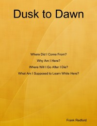 Cover Dusk to Dawn Where Did I Come From? Why Am I Here? Where Will I Go After I Die? What Am I Supposed to Learn While Here?