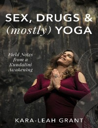 Cover Sex, Drugs and (Mostly) Yoga - Field Notes from a Kundalini Awakening