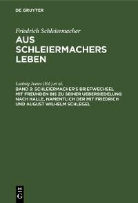 Cover Schleiermacher's Briefwechsel mit Freunden bis zu seiner Uebersiedelung nach Halle, namentlich der mit Friedrich und August Wilhelm Schlegel
