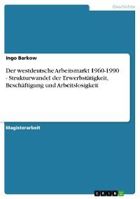 Cover Der westdeutsche Arbeitsmarkt 1960-1990 - Strukturwandel der Erwerbstätigkeit, Beschäftigung und Arbeitslosigkeit