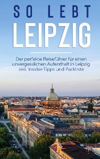 Cover So lebt Leipzig: Der perfekte Reiseführer für einen unvergesslichen Aufenthalt in Leipzig inkl. Insider-Tipps und Packliste