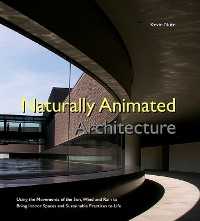 Cover Naturally Animated Architecture: Using The Movements Of The Sun, Wind, And Rain To Bring Indoor Spaces And Sustainable Practices To Life