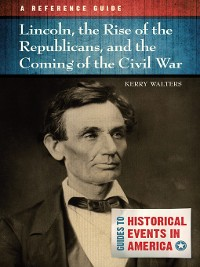 Cover Lincoln, the Rise of the Republicans, and the Coming of the Civil War