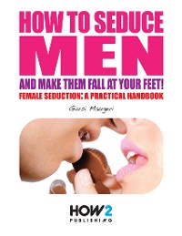 Cover How to Seduce Men and Make Them Fall At Your Feet