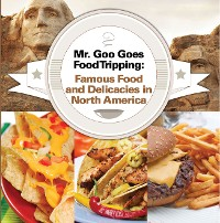 Cover Mr. Goo Goes Food Tripping: Famous Food and Delicacies in North America