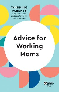 Cover Advice for Working Moms (HBR Working Parents Series)