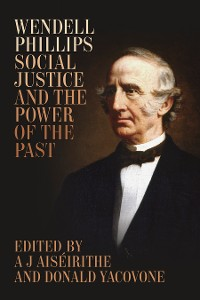 Cover Wendell Phillips, Social Justice, and the Power of the Past