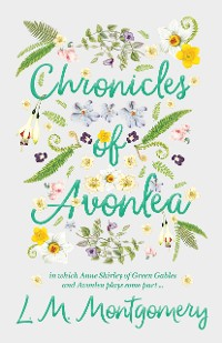 Cover Chronicles of Avonlea, in Which Anne Shirley of Green Gables and Avonlea Plays Some Part ..