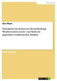 Cover Disruption im deutschen Retail-Banking. Wettbewerbsvorteile von FinTechs gegenüber traditionellen Banken.