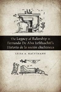 Cover The Legacy of Rulership in Fernando de Alva Ixtlilxochitl's Historia de la nación chichimeca
