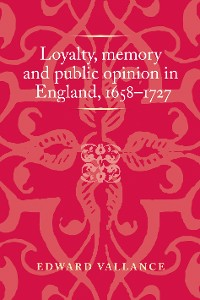 Cover Loyalty, memory and public opinion in England, 1658–1727