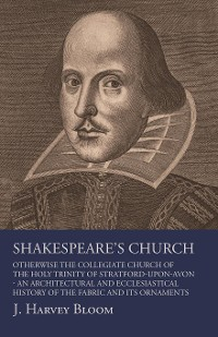 Cover Shakespeare's Church, Otherwise the Collegiate Church of the Holy Trinity of Stratford-Upon-Avon - An Architectural and Ecclesiastical History of the Fabric and its Ornaments