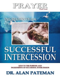 Cover Prayer, Ingredients for Successful Intercession (Part One):  Keys to the Purpose and Ingredients of Successful Intercession