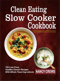 Cover Clean Eating Slow Cooker Cookbook: 100 Low-Fuss, Healthy Dinner Recipes With Whole Food Ingredients