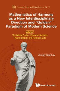"""Cover Mathematics Of Harmony As A New Interdisciplinary Direction And """"Golden"""" Paradigm Of Modern Science - Volume 1: The Golden Section, Fibonacci Numbers, Pascal Triangle, And Platonic Solids"""