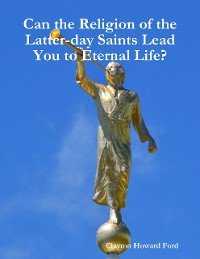 Cover Can the Religion of the Latter-day Saints Lead You to Eternal Life?