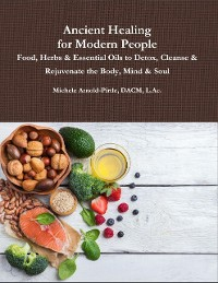 Cover Ancient Healing for Modern People: Food, Herbs & Essential Oils to Detox, Cleanse & Rejuvenate the Body, Mind & Soul
