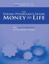 Cover The Young Physician's Guide to Money and Life: The Financial Blueprint for the Medical Trainee
