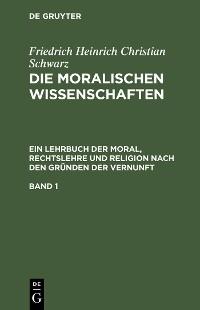 Cover Friedrich Heinrich Christian Schwarz: Die moralischen Wissenschaften. Ein Lehrbuch der Moral, Rechtslehre und Religion nach den Gründen der Vernunft. Band 1