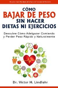 Cover Cómo Bajar de Peso Sin Hacer Dietas ni Ejercicios: Descubre cómo Adelgazar Comiendo y Perder Peso Rápido y Naturalmente