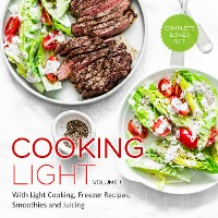 Cover Cooking Light Volume 1 (Complete Boxed Set): With Light Cooking, Freezer Recipes, Smoothies and Juicing